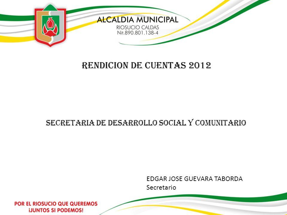 SECRETARIA DE DESARROLLO SOCIAL Y COMUNITARIO RENDICION DE CUENTAS 2012 EDGAR JOSE GUEVARA TABORDA Secretario