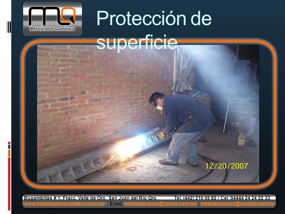 Protección de superficie Bugambilias # 1, Fracc. Valle de Oro, San Juan del Rio Qro. Tel. (442) 210 05 82 / Cel. 04444 24 24 22 33 www.metalizadosquer