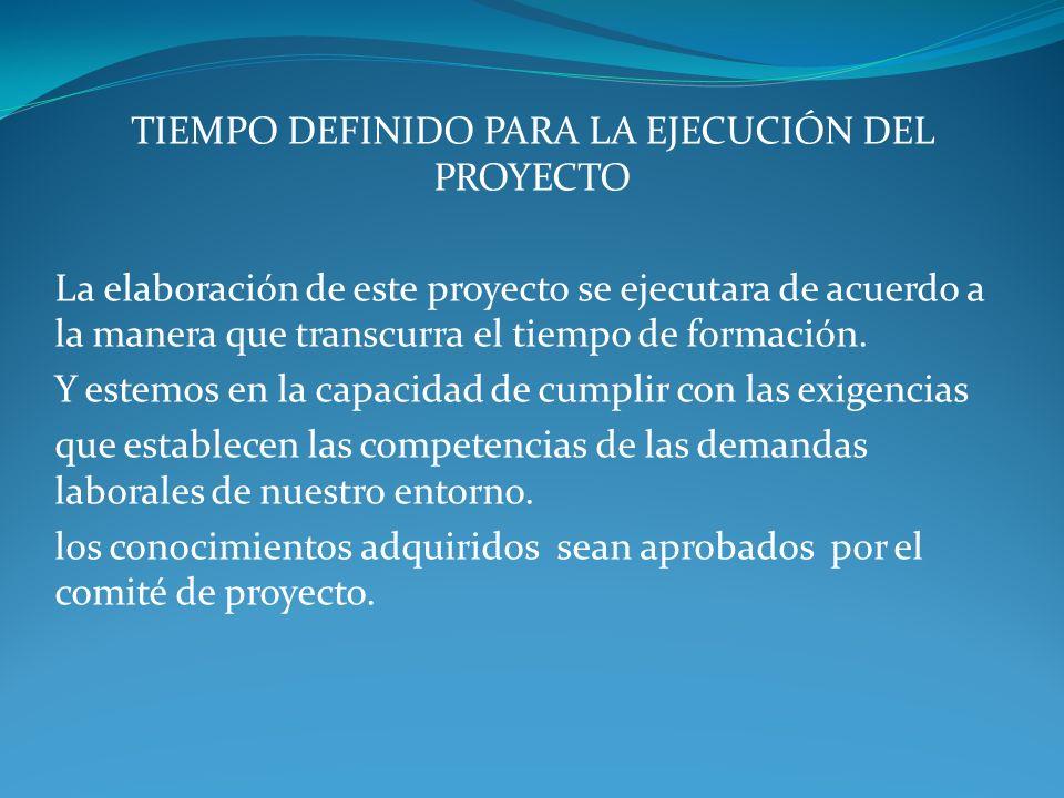 TIEMPO DEFINIDO PARA LA EJECUCIÓN DEL PROYECTO La elaboración de este proyecto se ejecutara de acuerdo a la manera que transcurra el tiempo de formación.