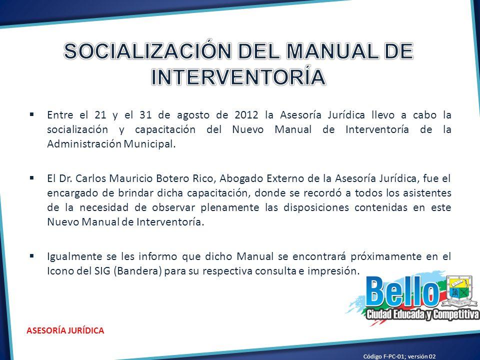 Entre el 21 y el 31 de agosto de 2012 la Asesoría Jurídica llevo a cabo la socialización y capacitación del Nuevo Manual de Interventoría de la Administración Municipal.
