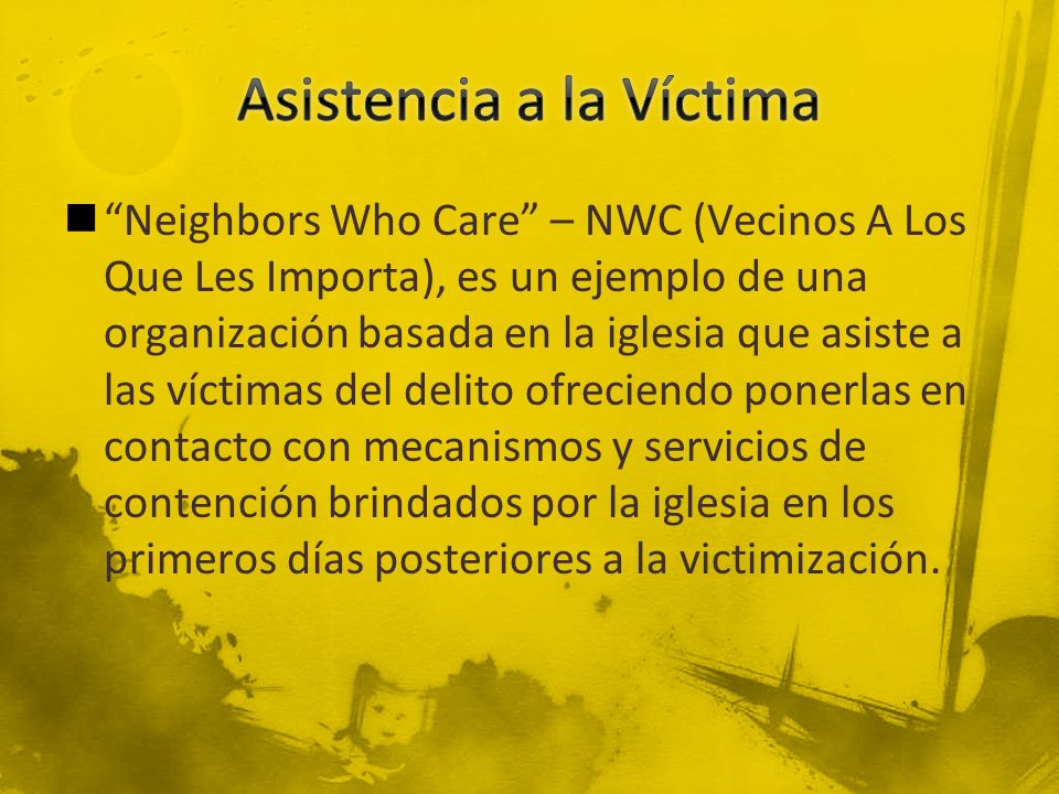 Neighbors Who Care – NWC (Vecinos A Los Que Les Importa), es un ejemplo de una organización basada en la iglesia que asiste a las víctimas del delito