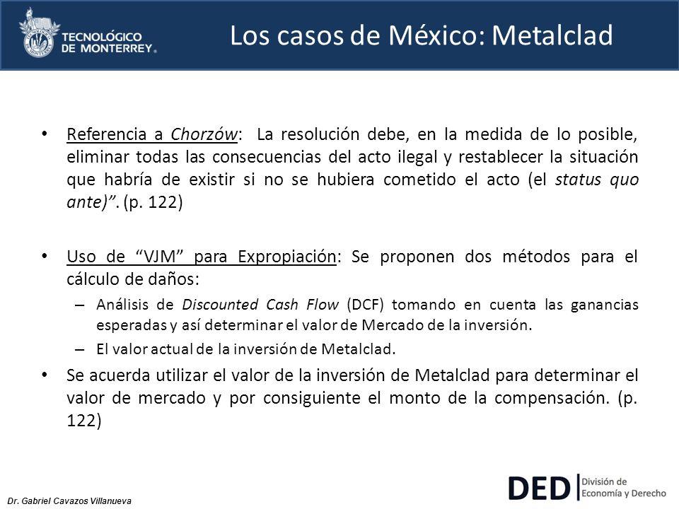 Dr. Gabriel Cavazos Villanueva Los casos de México: Metalclad Referencia a Chorzów: La resolución debe, en la medida de lo posible, eliminar todas las