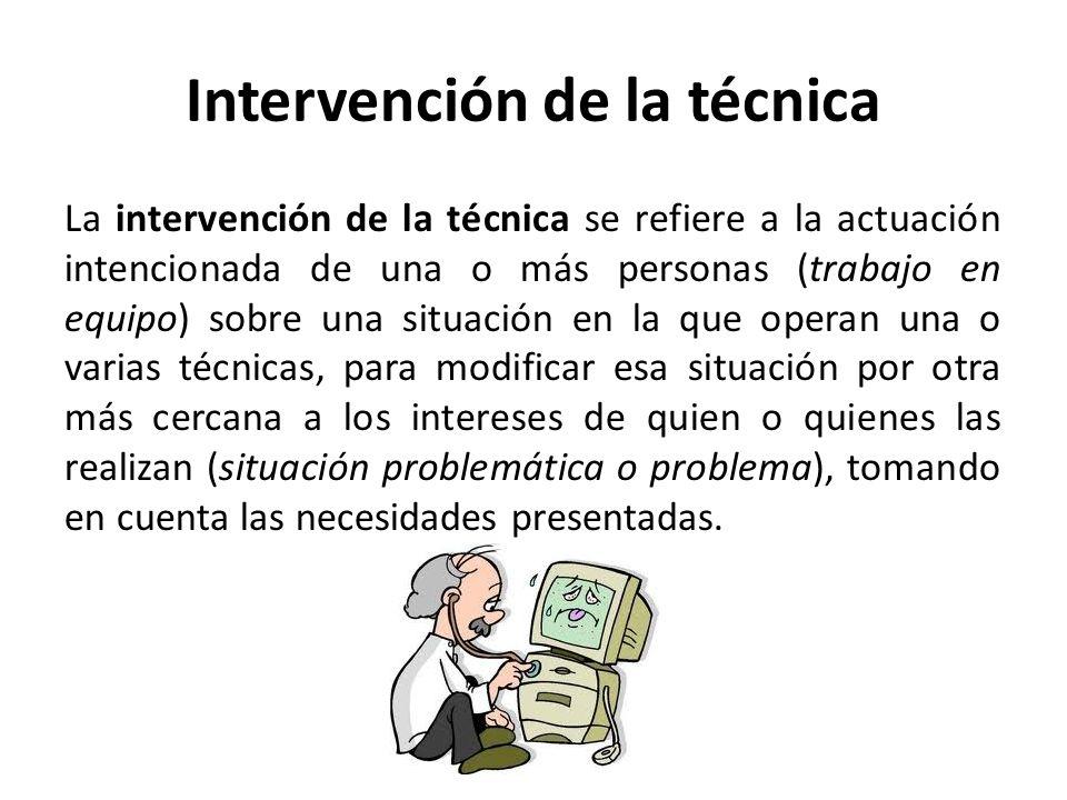 Intervención de la técnica La intervención de la técnica se refiere a la actuación intencionada de una o más personas (trabajo en equipo) sobre una si