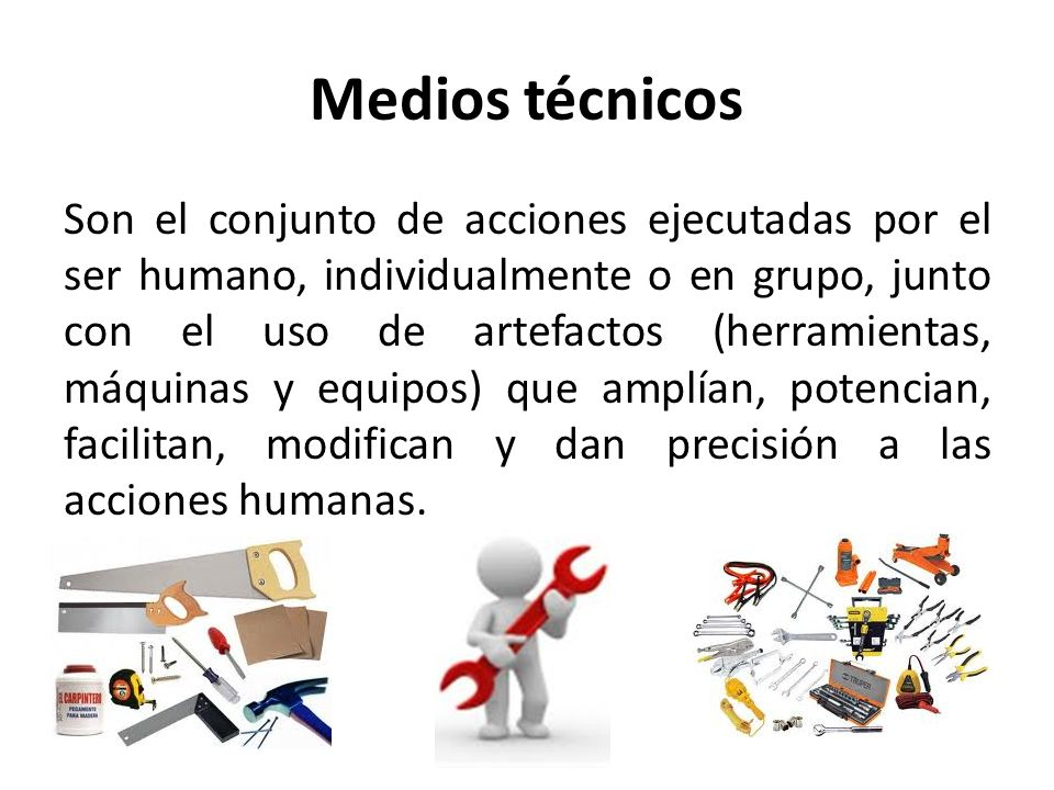 Medios técnicos Son el conjunto de acciones ejecutadas por el ser humano, individualmente o en grupo, junto con el uso de artefactos (herramientas, má