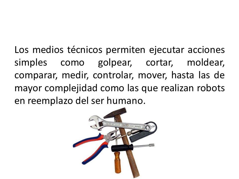 Los medios técnicos permiten ejecutar acciones simples como golpear, cortar, moldear, comparar, medir, controlar, mover, hasta las de mayor complejida