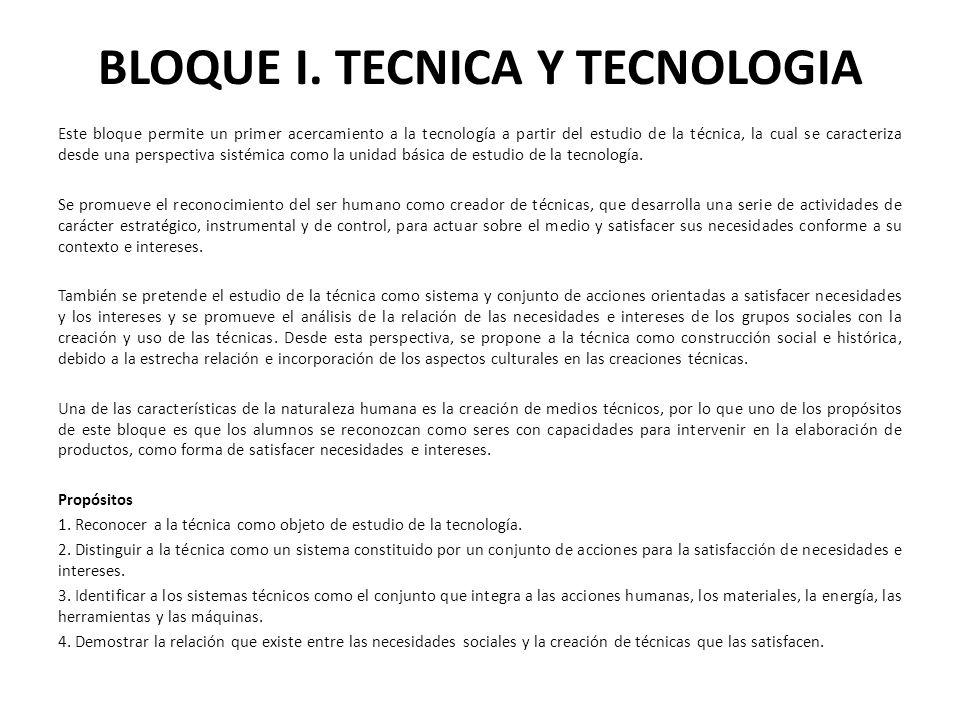 BLOQUE I. TECNICA Y TECNOLOGIA Este bloque permite un primer acercamiento a la tecnología a partir del estudio de la técnica, la cual se caracteriza d