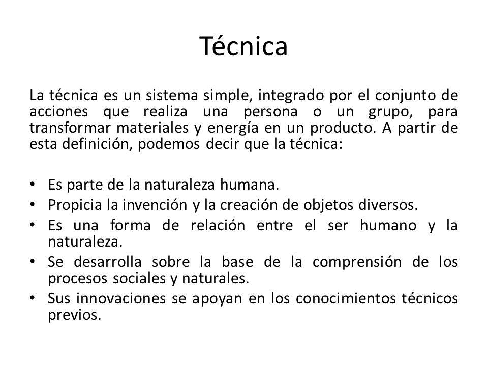 Técnica La técnica es un sistema simple, integrado por el conjunto de acciones que realiza una persona o un grupo, para transformar materiales y energ