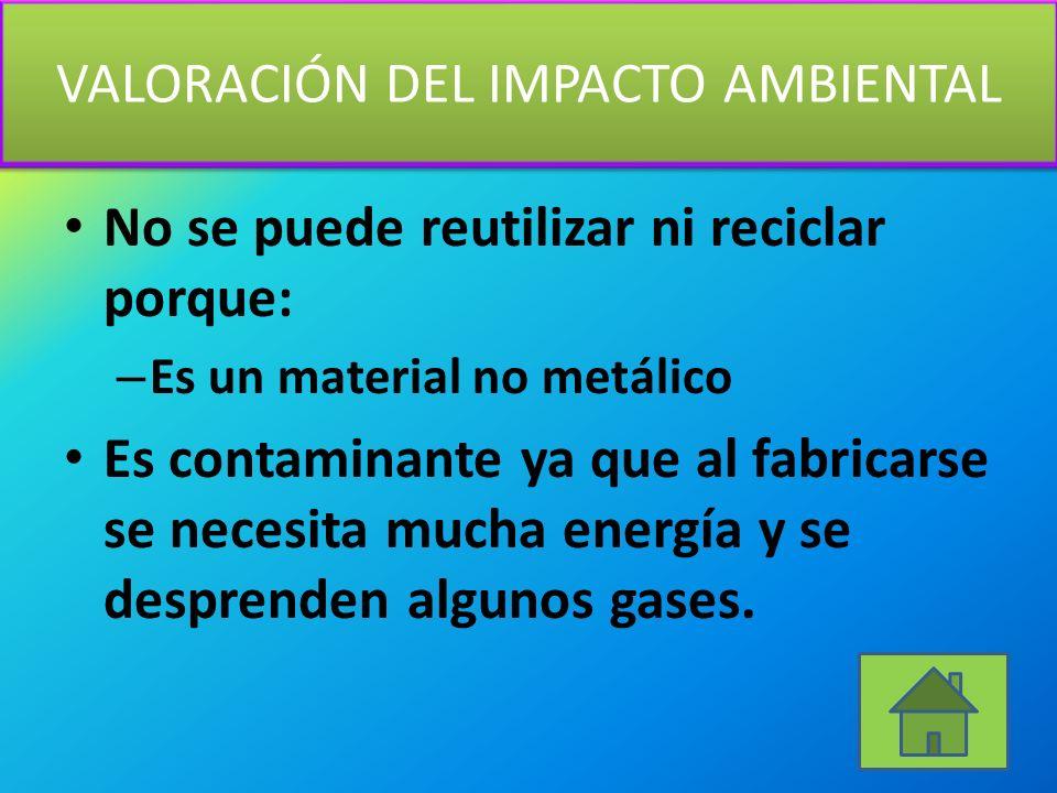 VALORACIÓN DEL IMPACTO AMBIENTAL No se puede reutilizar ni reciclar porque: – Es un material no metálico Es contaminante ya que al fabricarse se necesita mucha energía y se desprenden algunos gases.