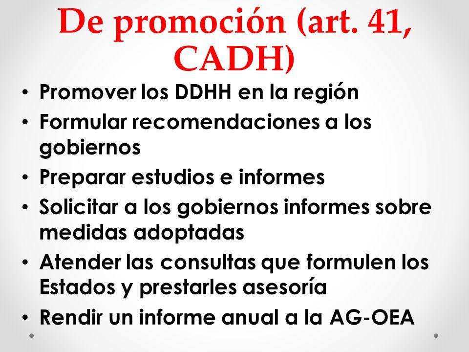 De promoción (art. 41, CADH) Promover los DDHH en la región Formular recomendaciones a los gobiernos Preparar estudios e informes Solicitar a los gobi