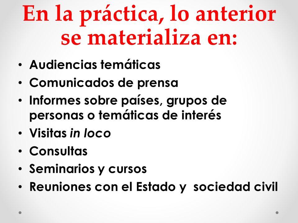 En la práctica, lo anterior se materializa en: Audiencias temáticas Comunicados de prensa Informes sobre países, grupos de personas o temáticas de int