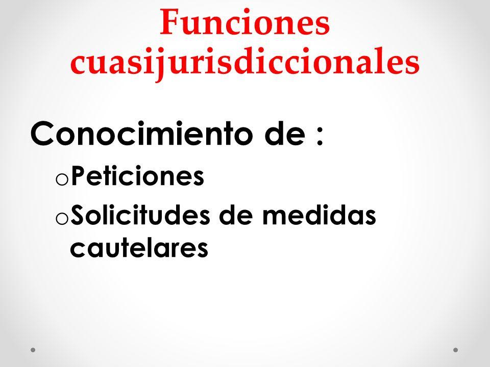 Funciones cuasijurisdiccionales Conocimiento de : o Peticiones o Solicitudes de medidas cautelares