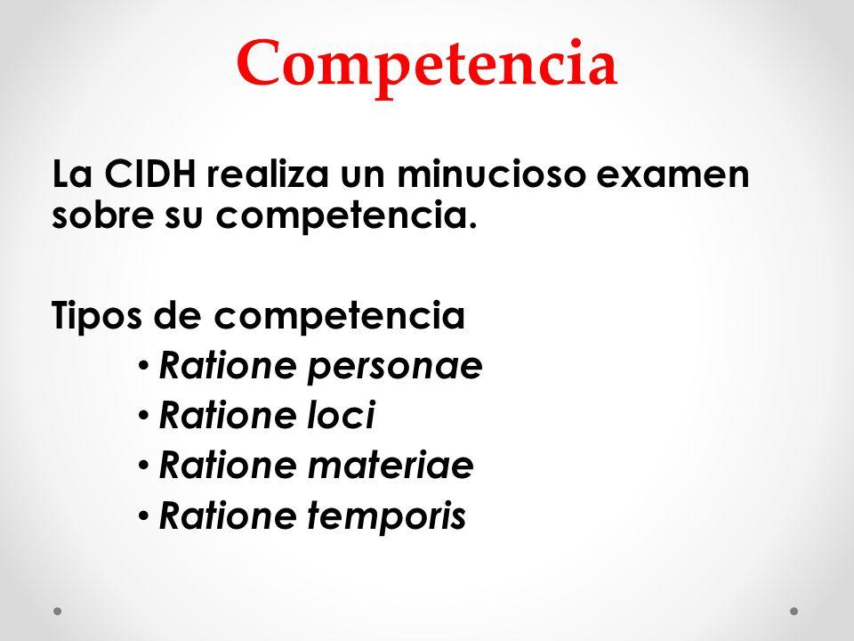 Competencia La CIDH realiza un minucioso examen sobre su competencia. Tipos de competencia Ratione personae Ratione loci Ratione materiae Ratione temp