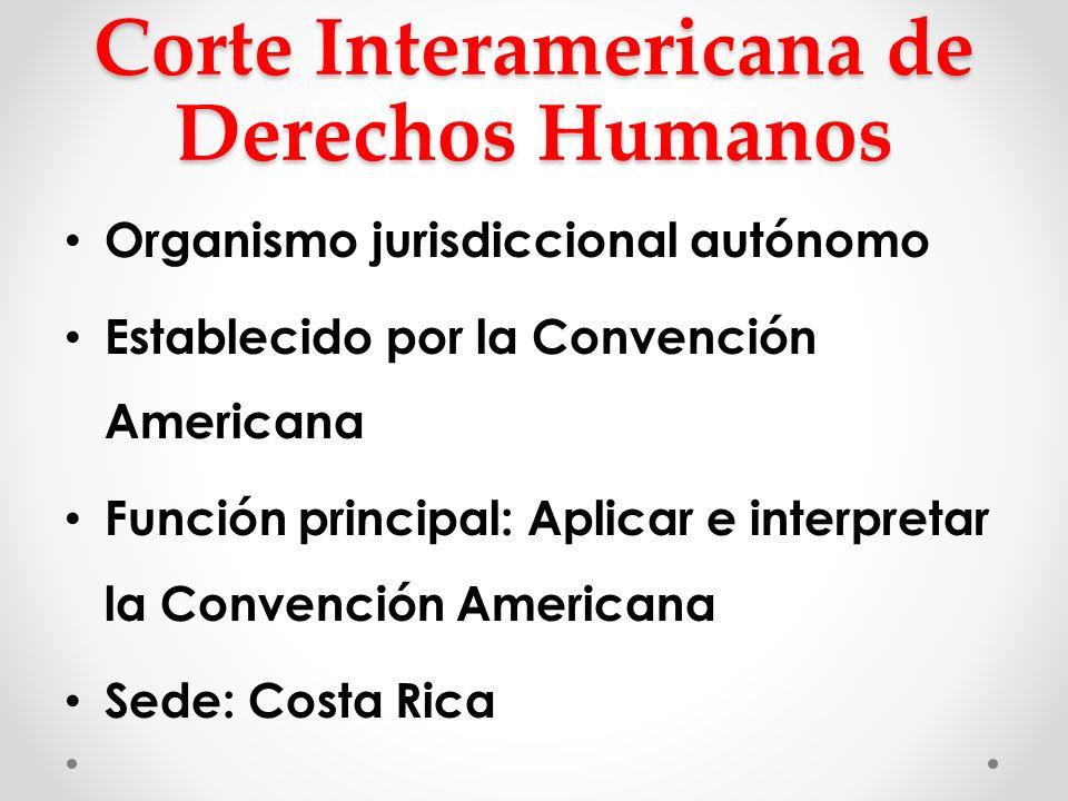Corte Interamericana de Derechos Humanos Organismo jurisdiccional autónomo Establecido por la Convención Americana Función principal: Aplicar e interp