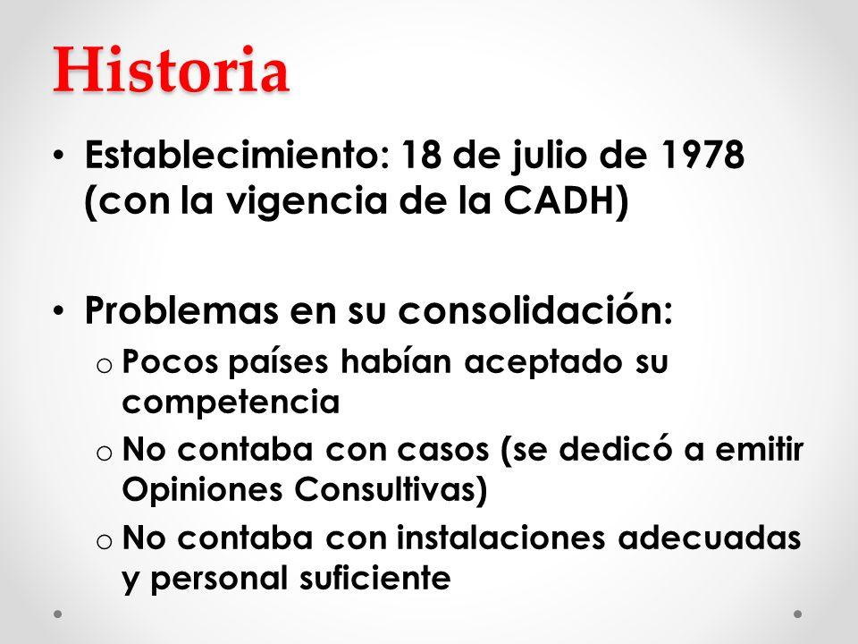 Historia Establecimiento: 18 de julio de 1978 (con la vigencia de la CADH) Problemas en su consolidación: o Pocos países habían aceptado su competenci