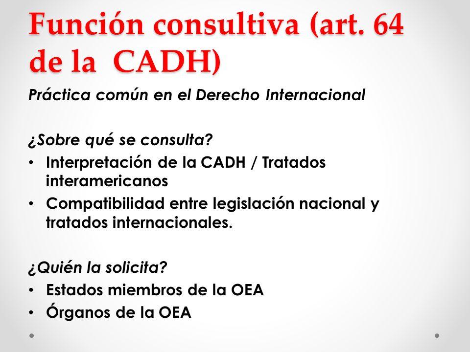 Función consultiva (art. 64 de la CADH) Práctica común en el Derecho Internacional ¿Sobre qué se consulta? Interpretación de la CADH / Tratados intera
