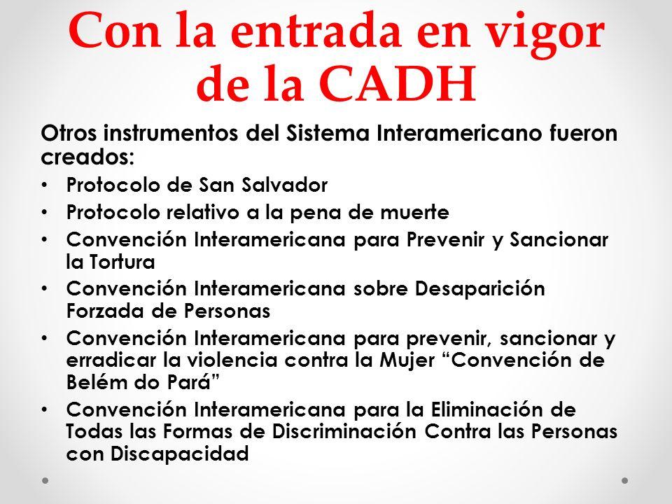 Con la entrada en vigor de la CADH Otros instrumentos del Sistema Interamericano fueron creados: Protocolo de San Salvador Protocolo relativo a la pen