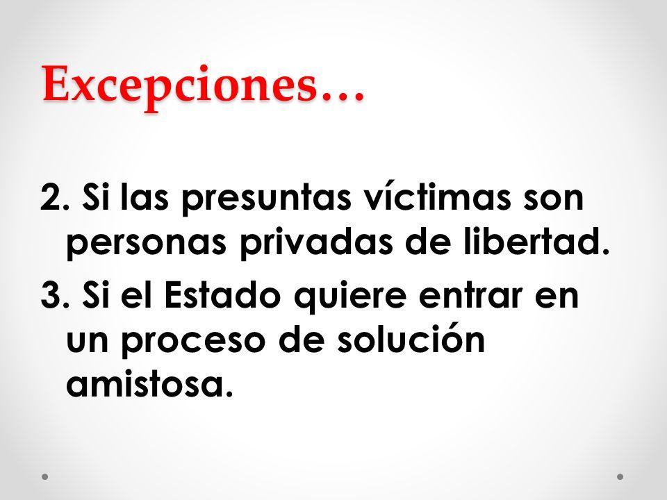 Excepciones… 2. Si las presuntas víctimas son personas privadas de libertad. 3. Si el Estado quiere entrar en un proceso de solución amistosa.