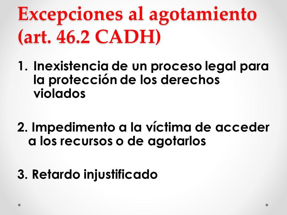 Excepciones al agotamiento (art. 46.2 CADH) 1.Inexistencia de un proceso legal para la protección de los derechos violados 2. Impedimento a la víctima