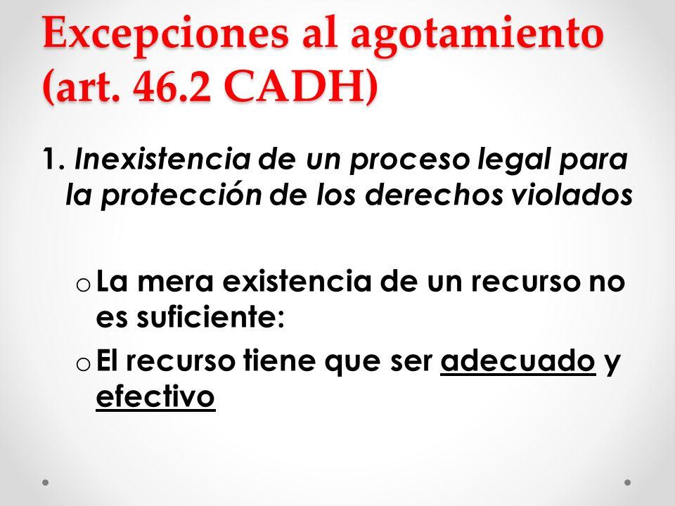 Excepciones al agotamiento (art. 46.2 CADH) 1. Inexistencia de un proceso legal para la protección de los derechos violados o La mera existencia de un