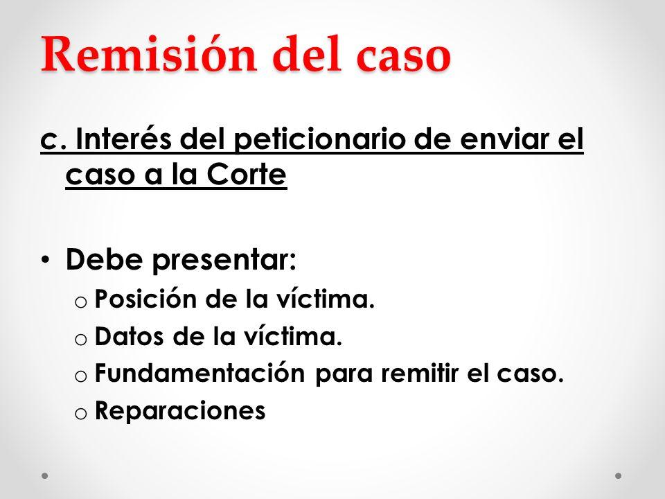 Remisión del caso c. Interés del peticionario de enviar el caso a la Corte Debe presentar: o Posición de la víctima. o Datos de la víctima. o Fundamen