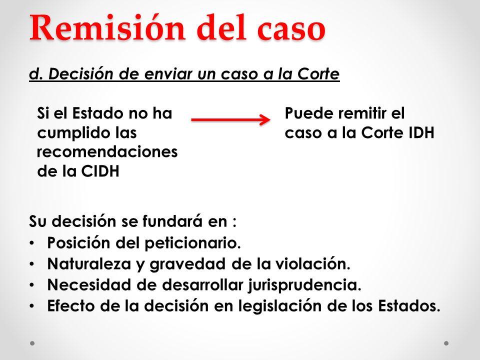 Remisión del caso d. Decisión de enviar un caso a la Corte Su decisión se fundará en : Posición del peticionario. Naturaleza y gravedad de la violació