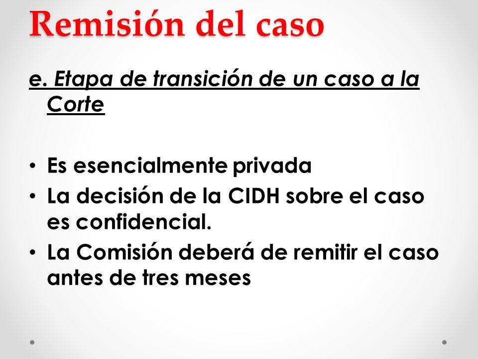 Remisión del caso e. Etapa de transición de un caso a la Corte Es esencialmente privada La decisión de la CIDH sobre el caso es confidencial. La Comis