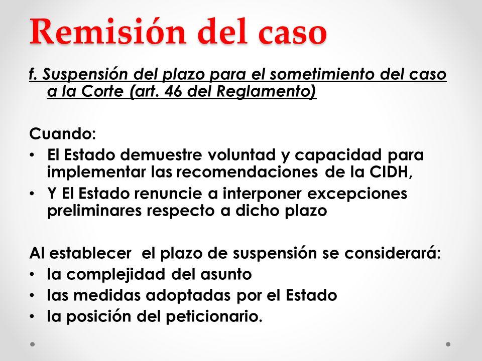 Seguimiento de las recomendaciones acordadas Cuando un caso no es remitido a la Corte La CIDH toma medidas de seguimiento sobre recomendaciones en el informe de fondo o Solicita información a las partes o Celebra audiencias Sin embargo Estados muestran reticencia para acatarlas Bajo nivel de cumplimiento Ejemplo exitoso: Colombia - Ley 288/96