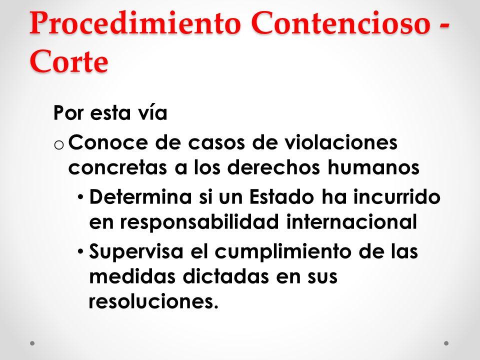 Procedimiento Contencioso - Corte Por esta vía o Conoce de casos de violaciones concretas a los derechos humanos Determina si un Estado ha incurrido e