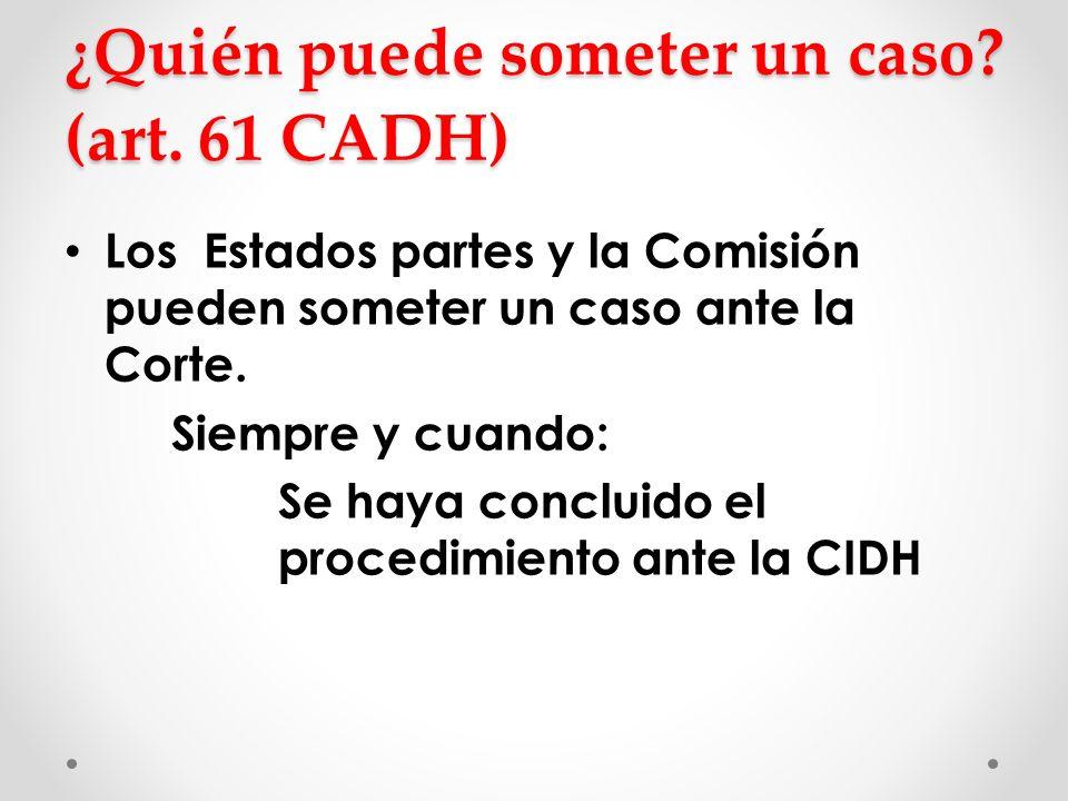 ¿Quién puede someter un caso? (art. 61 CADH) Los Estados partes y la Comisión pueden someter un caso ante la Corte. Siempre y cuando: Se haya concluid