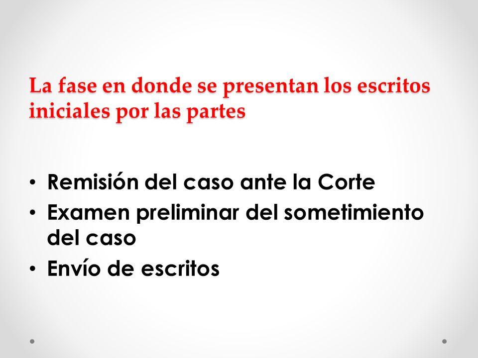 La fase en donde se presentan los escritos iniciales por las partes Remisión del caso ante la Corte Examen preliminar del sometimiento del caso Envío