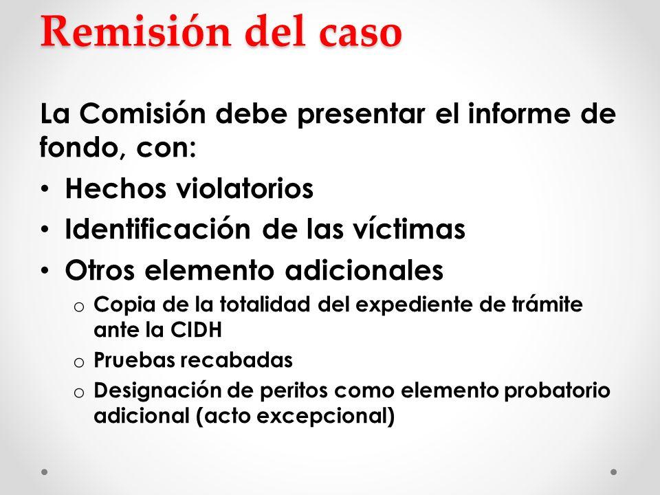 Remisión del caso La Comisión debe presentar el informe de fondo, con: Hechos violatorios Identificación de las víctimas Otros elemento adicionales o