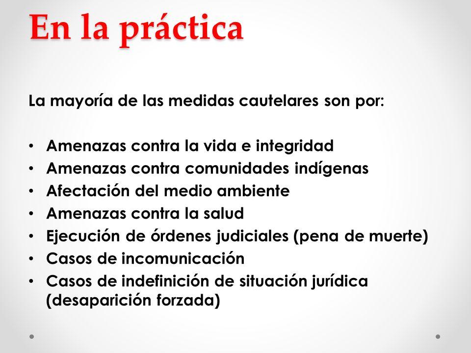 En la práctica La mayoría de las medidas cautelares son por: Amenazas contra la vida e integridad Amenazas contra comunidades indígenas Afectación del