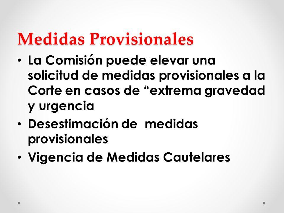 Medidas Provisionales La Comisión puede elevar una solicitud de medidas provisionales a la Corte en casos de extrema gravedad y urgencia Desestimación de medidas provisionales Vigencia de Medidas Cautelares
