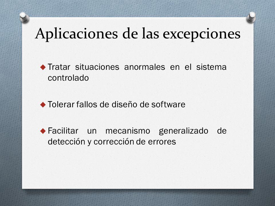 Aplicaciones de las excepciones Tratar situaciones anormales en el sistema controlado Tolerar fallos de diseño de software Facilitar un mecanismo gene