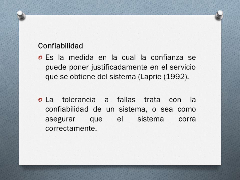 Confiabilidad o Es la medida en la cual la confianza se puede poner justificadamente en el servicio que se obtiene del sistema (Laprie (1992). o La to