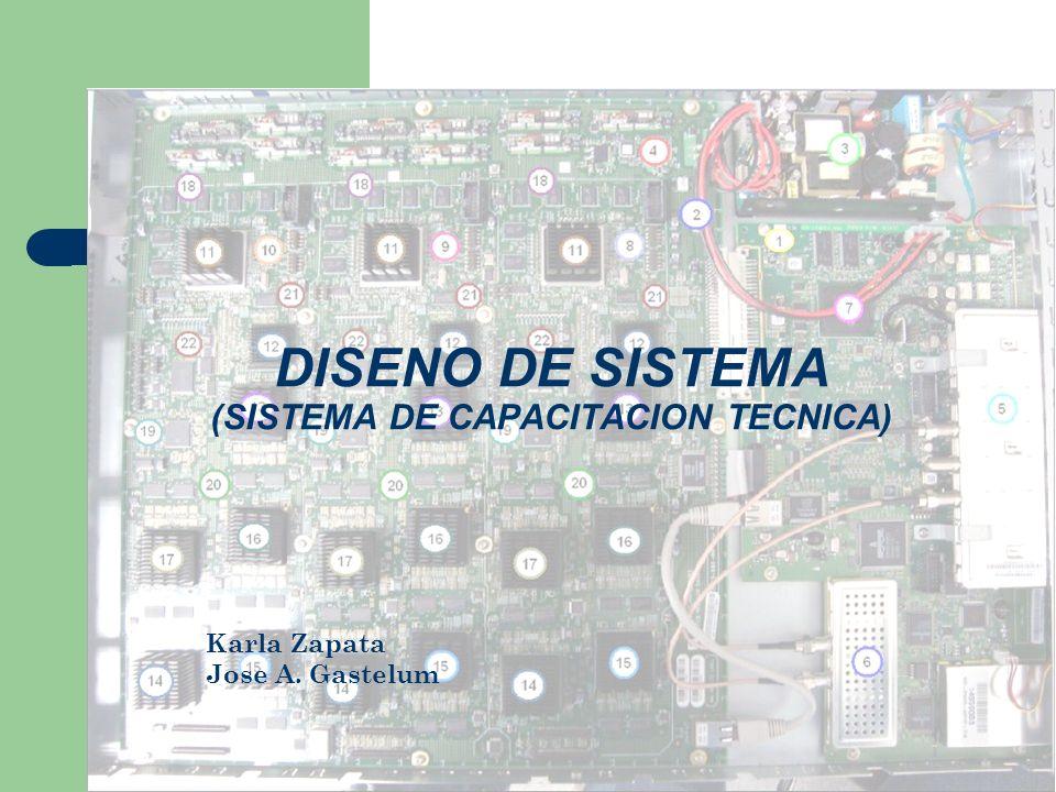DISENO DE SISTEMA (SISTEMA DE CAPACITACION TECNICA) Karla Zapata Jose A. Gastelum