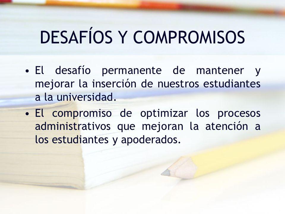 DESAFÍOS Y COMPROMISOS El desafío permanente de mantener y mejorar la inserción de nuestros estudiantes a la universidad. El compromiso de optimizar l