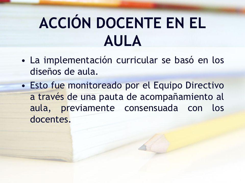 ACCIÓN DOCENTE EN EL AULA La implementación curricular se basó en los diseños de aula. Esto fue monitoreado por el Equipo Directivo a través de una pa