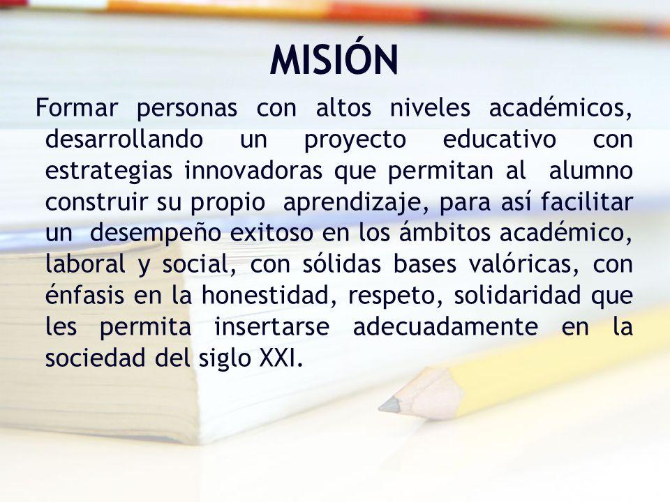 MISIÓN Formar personas con altos niveles académicos, desarrollando un proyecto educativo con estrategias innovadoras que permitan al alumno construir