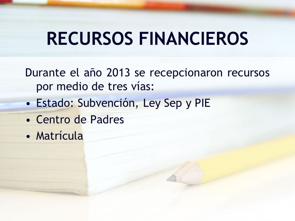 RECURSOS FINANCIEROS Durante el año 2013 se recepcionaron recursos por medio de tres vías: Estado: Subvención, Ley Sep y PIE Centro de Padres Matrícul