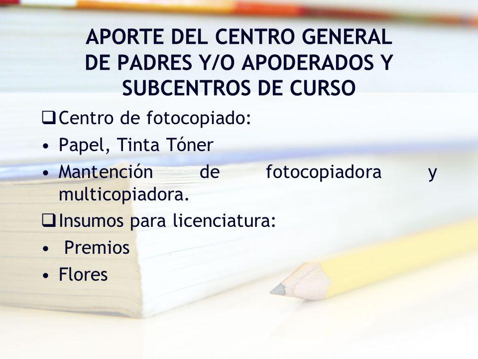 APORTE DEL CENTRO GENERAL DE PADRES Y/O APODERADOS Y SUBCENTROS DE CURSO Centro de fotocopiado: Papel, Tinta Tóner Mantención de fotocopiadora y multi