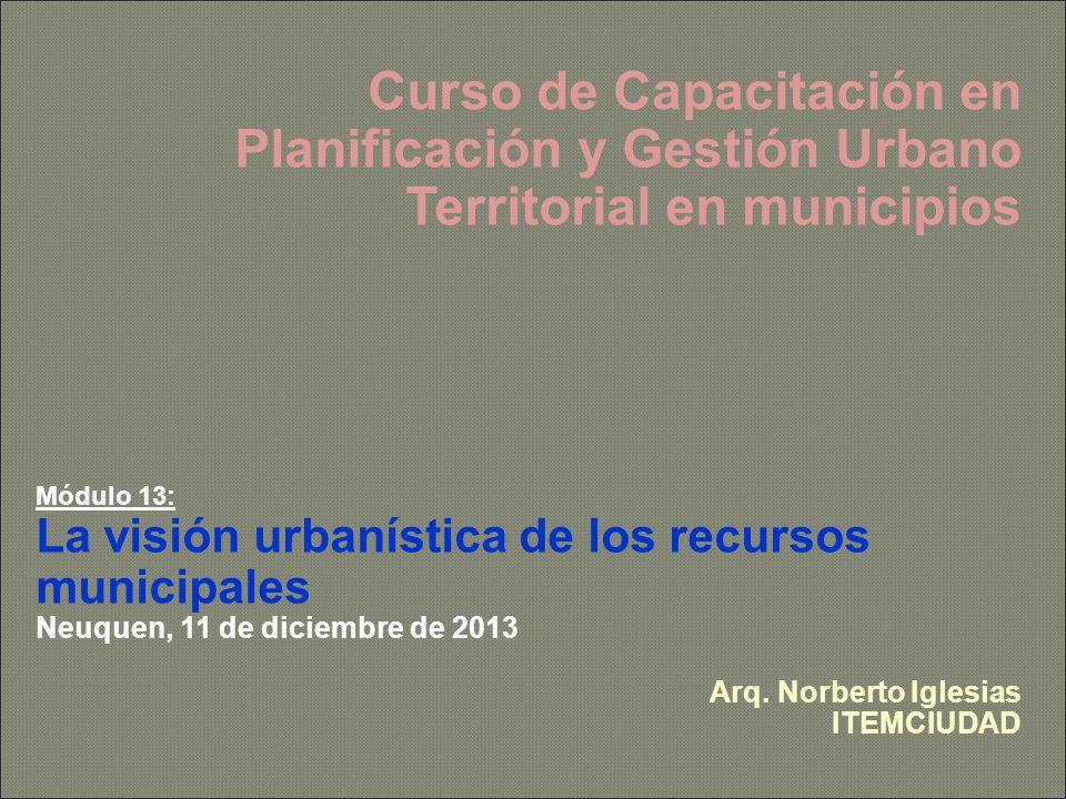 Curso de Capacitación en Planificación y Gestión Urbano Territorial en municipios Módulo 13: La visión urbanística de los recursos municipales Neuquen, 11 de diciembre de 2013 Arq.