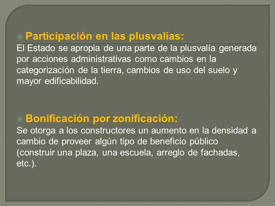 Participación en las plusvalías: El Estado se apropia de una parte de la plusvalía generada por acciones administrativas como cambios en la categorización de la tierra, cambios de uso del suelo y mayor edificabilidad.