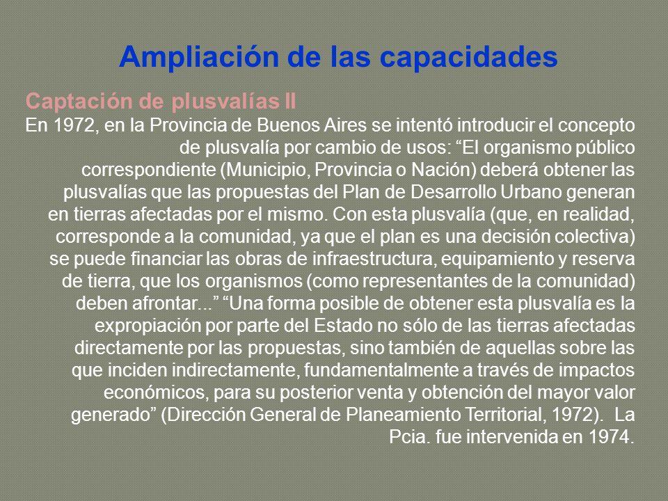 Captación de plusvalías II En 1972, en la Provincia de Buenos Aires se intentó introducir el concepto de plusvalía por cambio de usos: El organismo público correspondiente (Municipio, Provincia o Nación) deberá obtener las plusvalías que las propuestas del Plan de Desarrollo Urbano generan en tierras afectadas por el mismo.