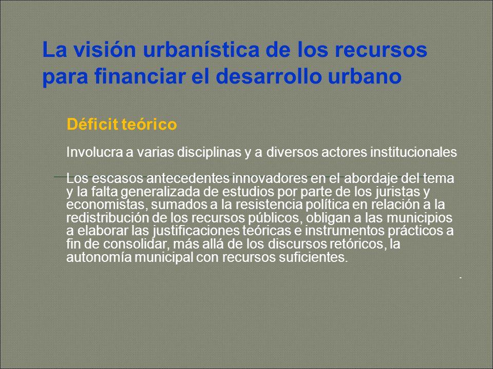 La visión urbanística de los recursos para financiar el desarrollo urbano Déficit teórico Involucra a varias disciplinas y a diversos actores institucionales Los escasos antecedentes innovadores en el abordaje del tema y la falta generalizada de estudios por parte de los juristas y economistas, sumados a la resistencia política en relación a la redistribución de los recursos públicos, obligan a las municipios a elaborar las justificaciones teóricas e instrumentos prácticos a fin de consolidar, más allá de los discursos retóricos, la autonomía municipal con recursos suficientes..