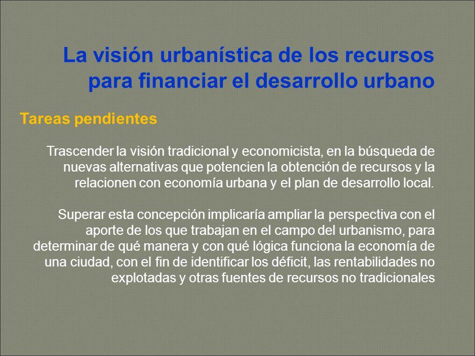 La visión urbanística de los recursos para financiar el desarrollo urbano Tareas pendientes Trascender la visión tradicional y economicista, en la búsqueda de nuevas alternativas que potencien la obtención de recursos y la relacionen con economía urbana y el plan de desarrollo local.