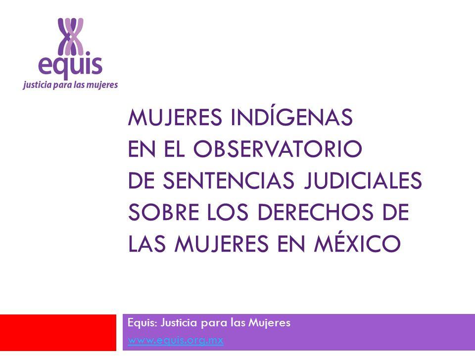MUJERES INDÍGENAS EN EL OBSERVATORIO DE SENTENCIAS JUDICIALES SOBRE LOS DERECHOS DE LAS MUJERES EN MÉXICO Equis: Justicia para las Mujeres www.equis.o