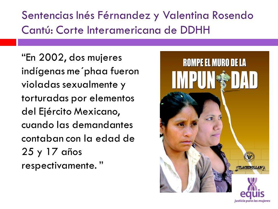 Sentencias Inés Férnandez y Valentina Rosendo Cantú: Corte Interamericana de DDHH En 2002, dos mujeres indígenas me´phaa fueron violadas sexualmente y