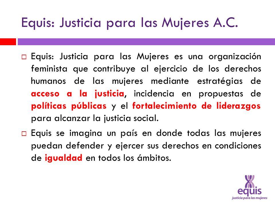 Equis: Justicia para las Mujeres A.C. Equis: Justicia para las Mujeres es una organización feminista que contribuye al ejercicio de los derechos human
