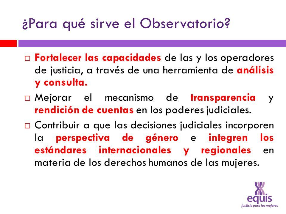 ¿Para qué sirve el Observatorio? Fortalecer las capacidades de las y los operadores de justicia, a través de una herramienta de análisis y consulta. M